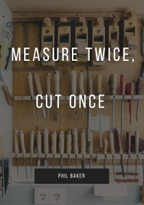 measure twice cut once by phil baker quote